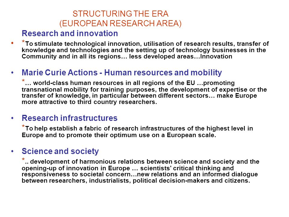STRUCTURING THE ERA (EUROPEAN RESEARCH AREA) Research and innovation * To stimulate technological innovation, utilisation of research results, transfer of knowledge and technologies and the setting up of technology businesses in the Community and in all its regions… less developed areas…Innovation Marie Curie Actions - Human resources and mobility * … world-class human resources in all regions of the EU …promoting transnational mobility for training purposes, the development of expertise or the transfer of knowledge, in particular between different sectors… make Europe more attractive to third country researchers.