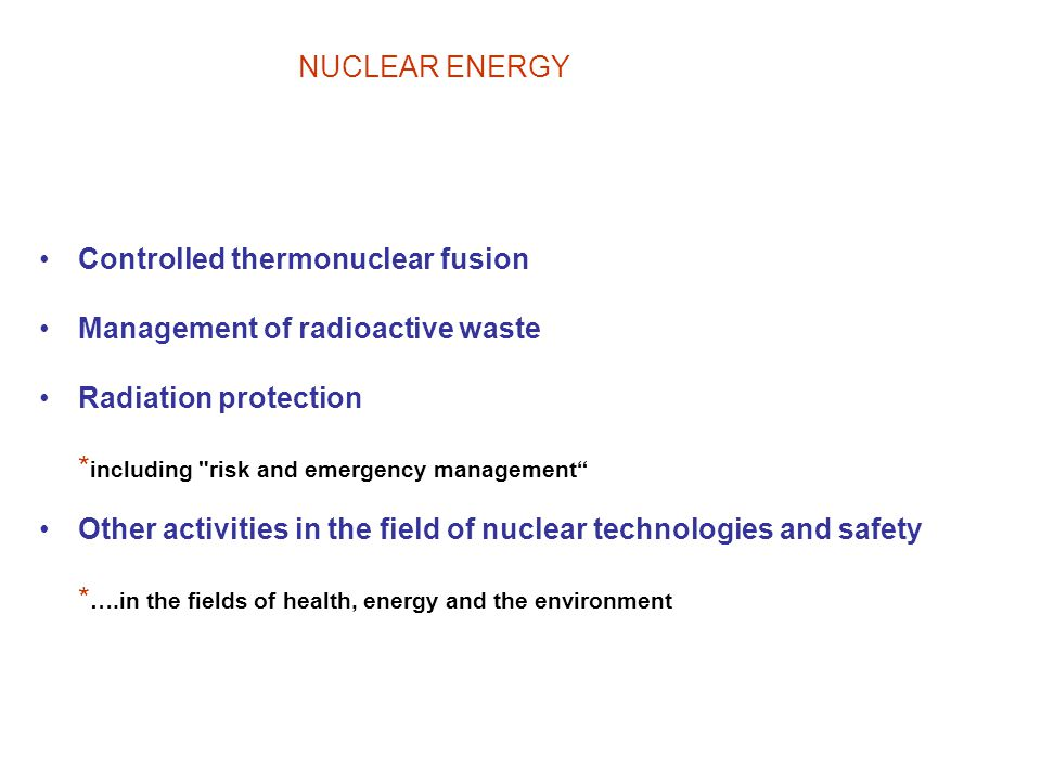 NUCLEAR ENERGY Controlled thermonuclear fusion Management of radioactive waste Radiation protection * including risk and emergency management Other activities in the field of nuclear technologies and safety * ….in the fields of health, energy and the environment