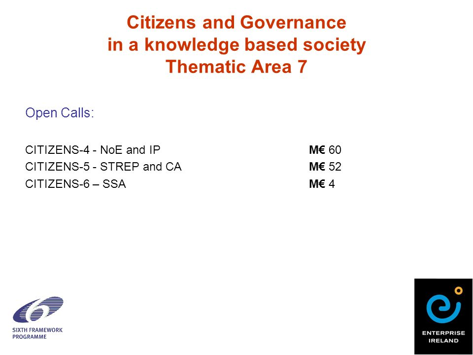Citizens and Governance in a knowledge based society Thematic Area 7 Open Calls: CITIZENS-4 - NoE and IPM€ 60 CITIZENS-5 - STREP and CA M€ 52 CITIZENS-6 – SSAM€ 4