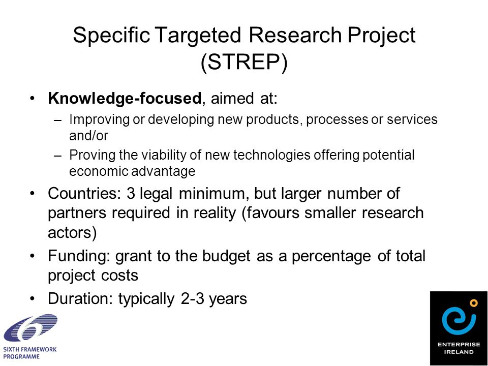 Specific Targeted Research Project (STREP) Knowledge-focused, aimed at: –Improving or developing new products, processes or services and/or –Proving the viability of new technologies offering potential economic advantage Countries: 3 legal minimum, but larger number of partners required in reality (favours smaller research actors) Funding: grant to the budget as a percentage of total project costs Duration: typically 2-3 years