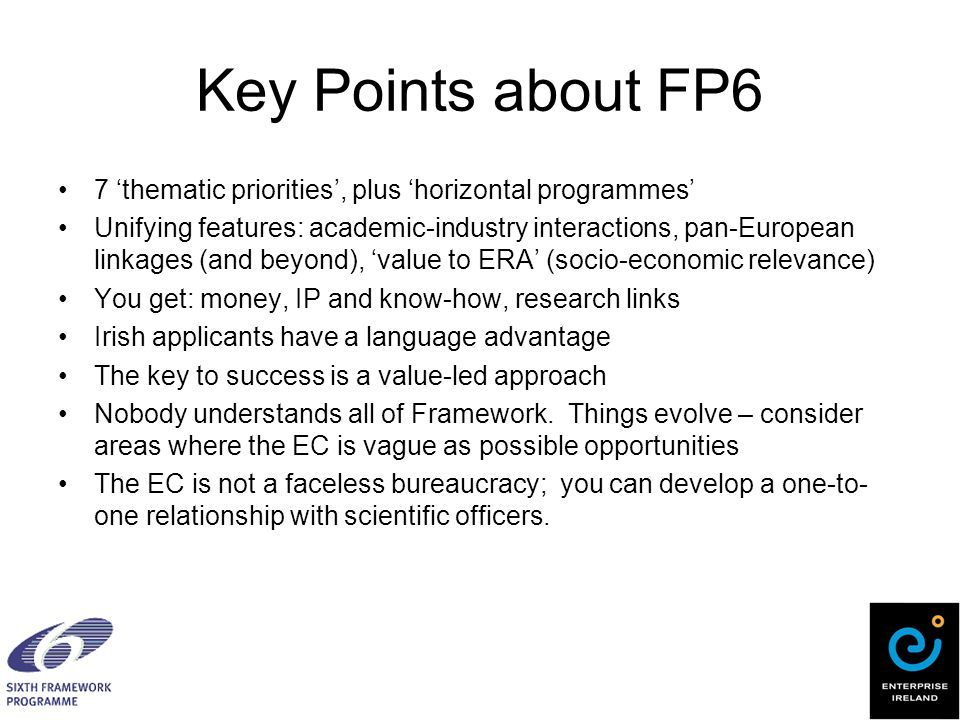 Key Points about FP6 7 'thematic priorities', plus 'horizontal programmes' Unifying features: academic-industry interactions, pan-European linkages (and beyond), 'value to ERA' (socio-economic relevance) You get: money, IP and know-how, research links Irish applicants have a language advantage The key to success is a value-led approach Nobody understands all of Framework.