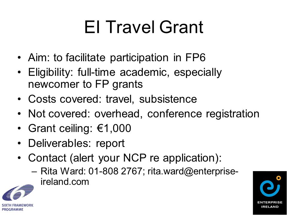 EI Travel Grant Aim: to facilitate participation in FP6 Eligibility: full-time academic, especially newcomer to FP grants Costs covered: travel, subsistence Not covered: overhead, conference registration Grant ceiling: €1,000 Deliverables: report Contact (alert your NCP re application): –Rita Ward: 01-808 2767; rita.ward@enterprise- ireland.com