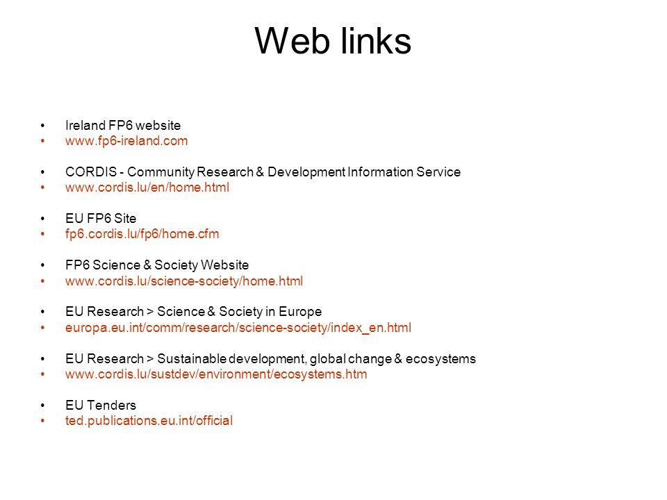 Web links Ireland FP6 website www.fp6-ireland.com CORDIS - Community Research & Development Information Service www.cordis.lu/en/home.html EU FP6 Site fp6.cordis.lu/fp6/home.cfm FP6 Science & Society Website www.cordis.lu/science-society/home.html EU Research > Science & Society in Europe europa.eu.int/comm/research/science-society/index_en.html EU Research > Sustainable development, global change & ecosystems www.cordis.lu/sustdev/environment/ecosystems.htm EU Tenders ted.publications.eu.int/official