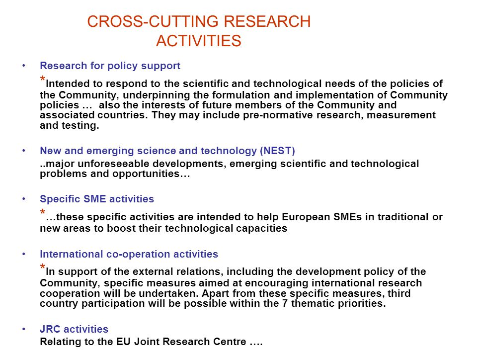 CROSS-CUTTING RESEARCH ACTIVITIES Research for policy support * Intended to respond to the scientific and technological needs of the policies of the Community, underpinning the formulation and implementation of Community policies … also the interests of future members of the Community and associated countries.