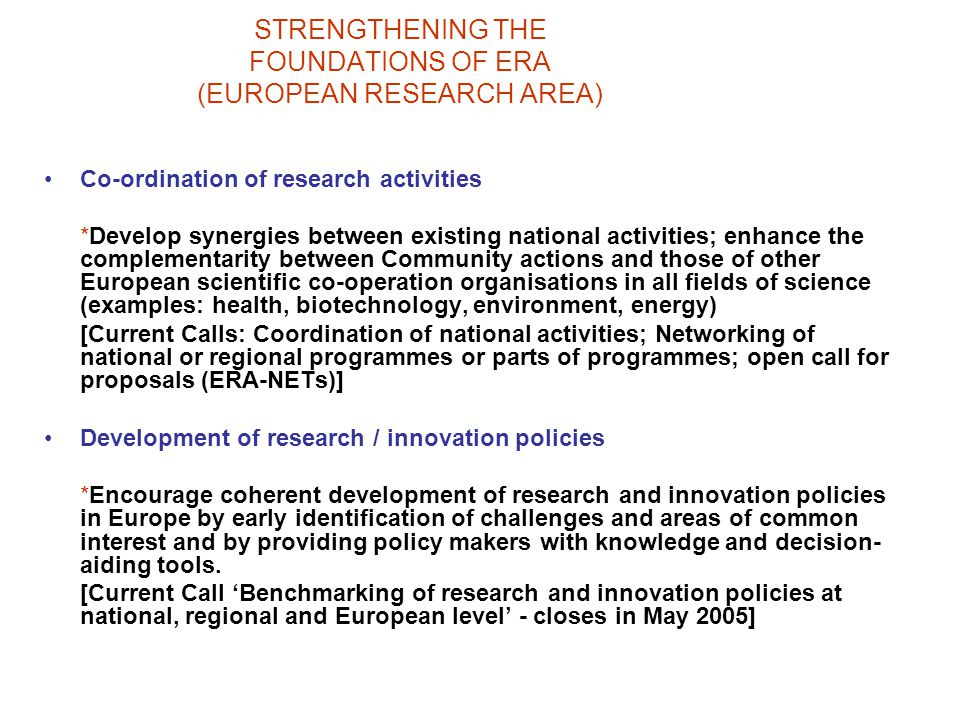 STRENGTHENING THE FOUNDATIONS OF ERA (EUROPEAN RESEARCH AREA) Co-ordination of research activities *Develop synergies between existing national activities; enhance the complementarity between Community actions and those of other European scientific co-operation organisations in all fields of science (examples: health, biotechnology, environment, energy) [Current Calls: Coordination of national activities; Networking of national or regional programmes or parts of programmes; open call for proposals (ERA-NETs)] Development of research / innovation policies *Encourage coherent development of research and innovation policies in Europe by early identification of challenges and areas of common interest and by providing policy makers with knowledge and decision- aiding tools.