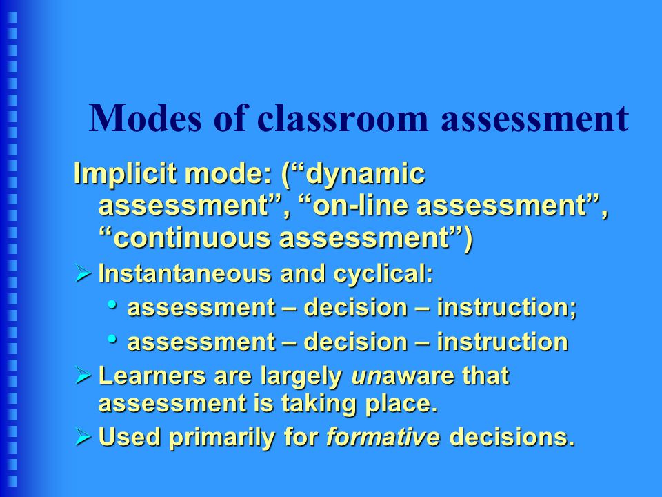 Modes of classroom assessment Explicit mode: Assessment as assessment  Separate activity from teaching  Both teacher and learners know this activity is an assessment.