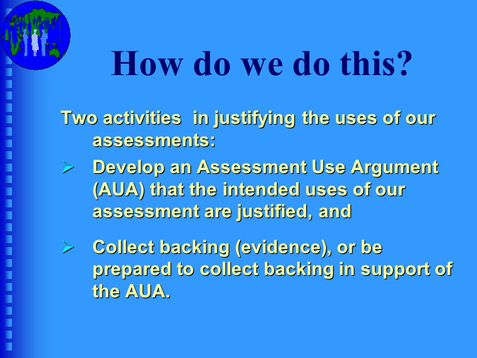 Assessment Use Argument Provides: Provides:  the rationale and justification for the decisions we make in designing and developing the test, and  the logical framework for linking our intended consequences and decisions to the test taker's performance.