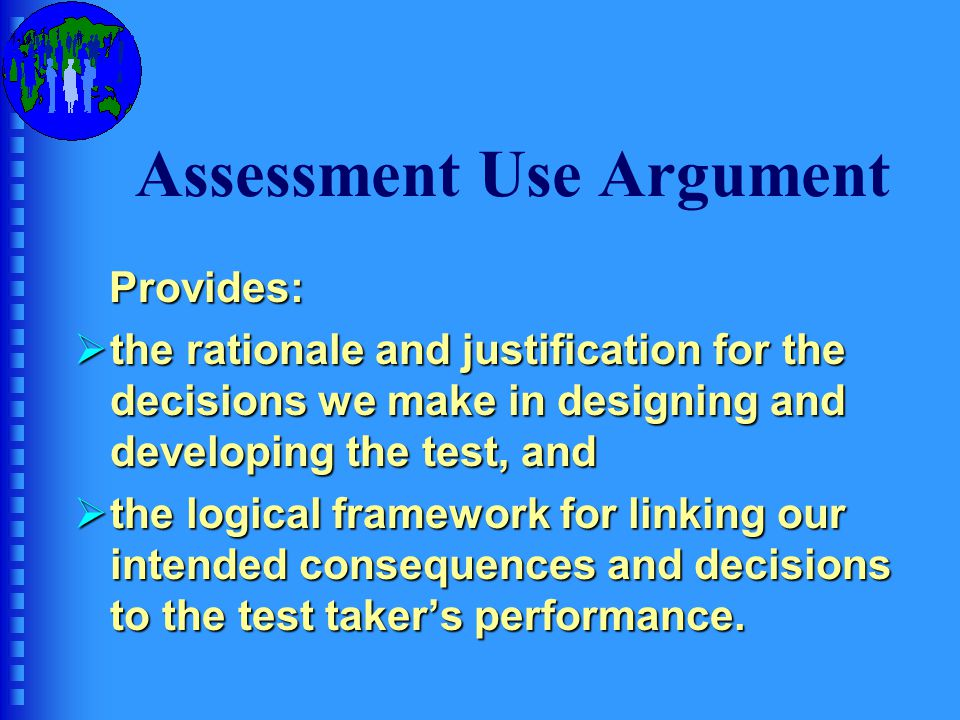 Parts of an Assessment Use Argument  Claims: statements about our intended interpretations and uses of test performance; claims have two parts: An outcomeAn outcome One or more qualities claimed for the outcomeOne or more qualities claimed for the outcome  Data: information on which the claim is based.