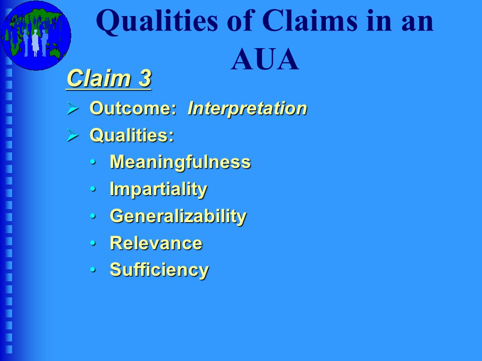 Qualities of Claims in an AUA Generic version of Claim 3: The interpretations about the ability to be assessed are:  meaningful with respect to a particular learning syllabus, a needs analysis of the abilities needed to perform tasks in the TLU domain, or a general theory of language ability or any combination of these.