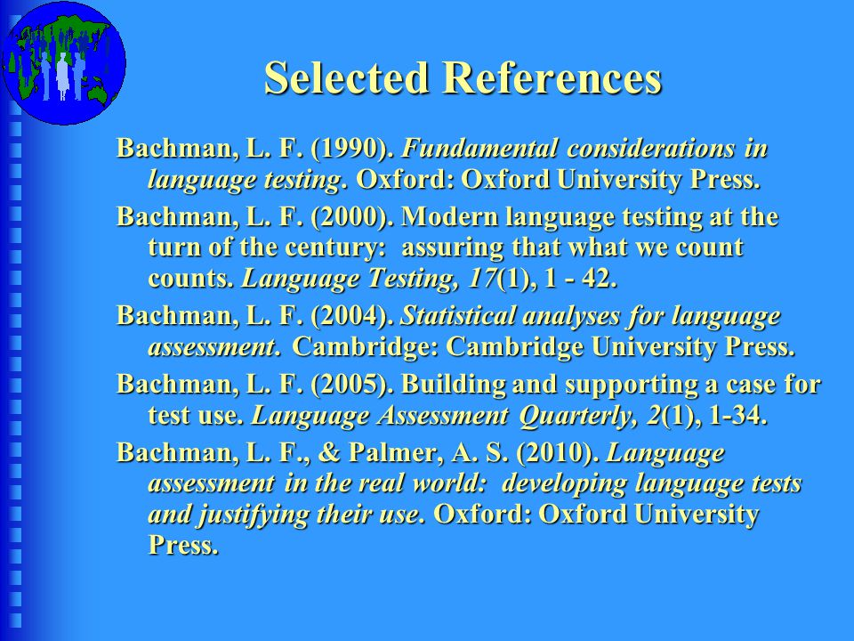 Selected References Bachman, L. F. (1990). Fundamental considerations in language testing. Oxford: Oxford University Press. Bachman, L. F. (2000). Mod