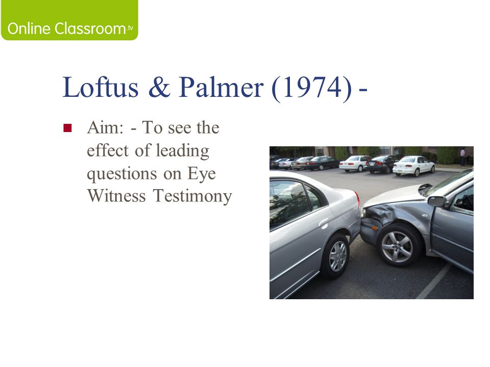 Loftus & Palmer (1974) - Aim: - To see the effect of leading questions on Eye Witness Testimony