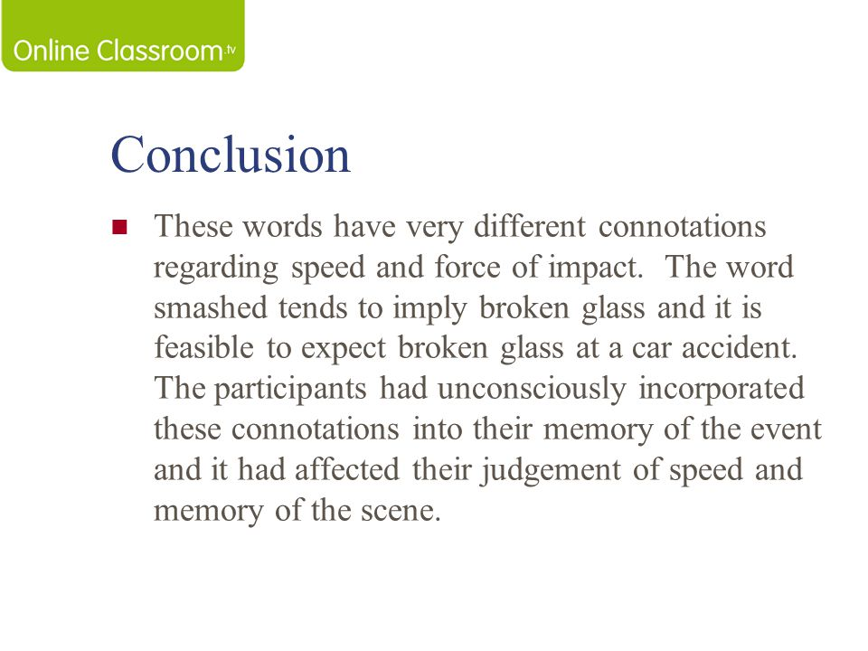 Evaluation StrengthsWeaknesses Classic Study Controlled Experiment Real Life implications for EWT Reliability Lacks Ecological Validity (Not real Life) Demand Characteristics Ethics – some Ps may have found the experience distressing Loftus's Ps were students and therefore may not be a representative sample