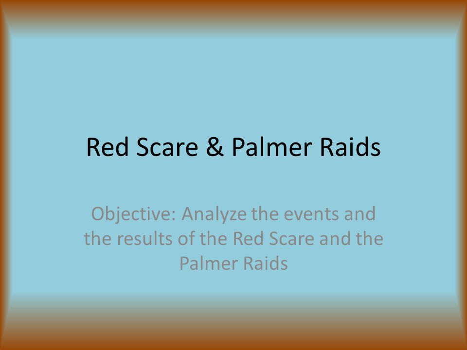Red Scare & Palmer Raids Objective: Analyze the events and the results of the Red Scare and the Palmer Raids