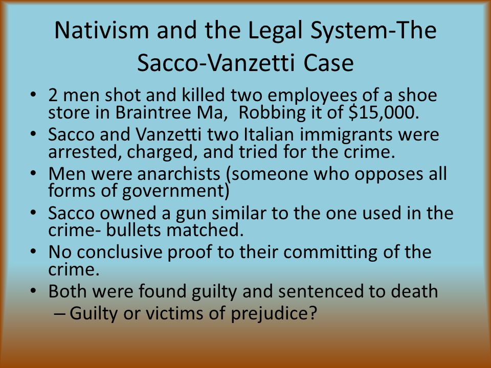Nativism and the Legal System-The Sacco-Vanzetti Case 2 men shot and killed two employees of a shoe store in Braintree Ma, Robbing it of $15,000.