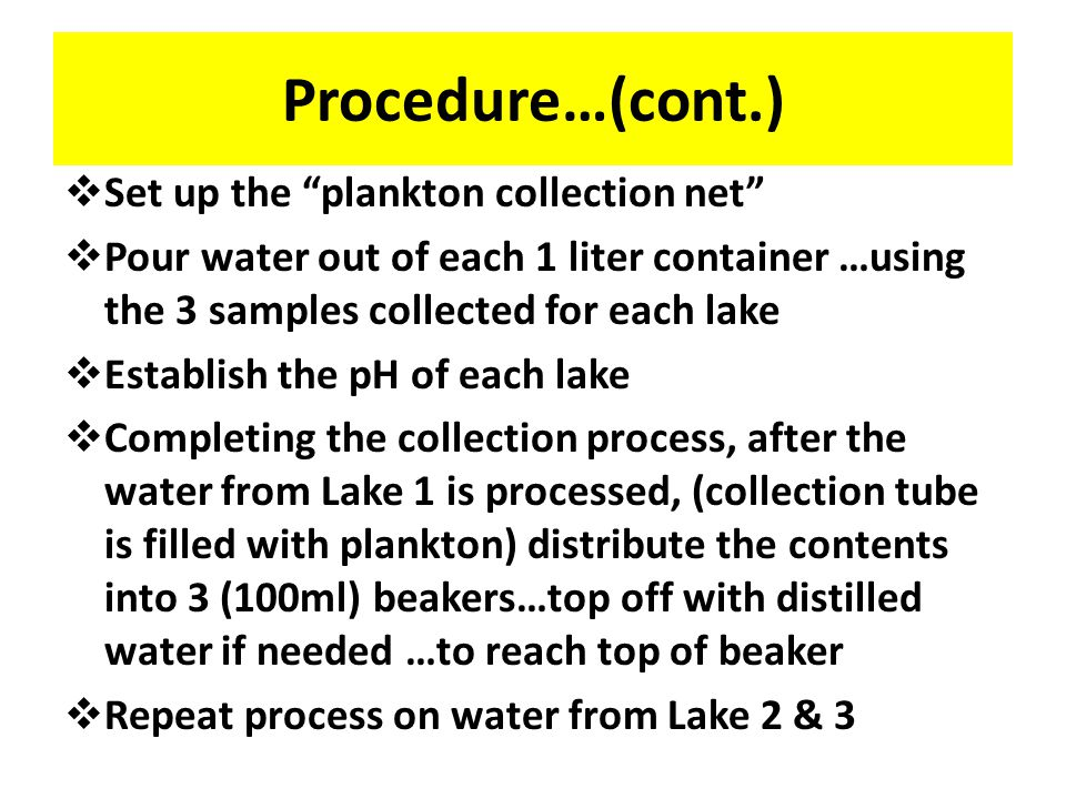 Procedure…….(cont.)  With access to 3 lakes… New York City, Brooklyn, and Ridgefield, Connecticut  Collect 3 (1 liter) samples from each lake…using a closable container to scoop the water from the surface…  Repeat the procedure in each lake…keeping the collection process consistent  Cap each collection sample and label  Return with samples to home lab