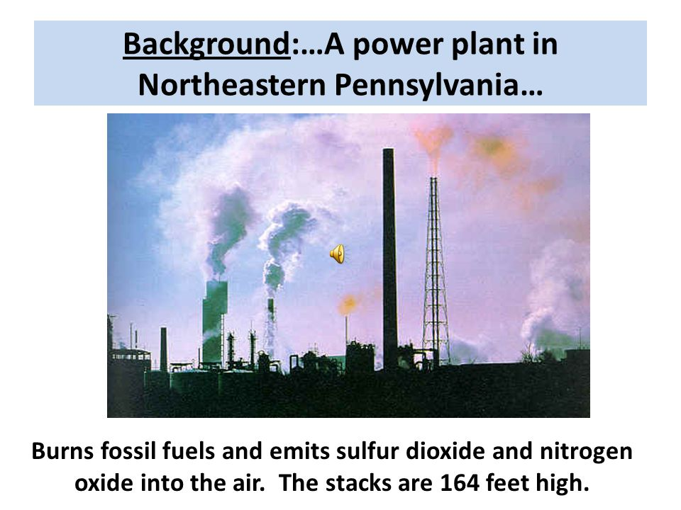 Background:…A power plant in Northeastern Pennsylvania… Burns fossil fuels and emits sulfur dioxide and nitrogen oxide into the air.