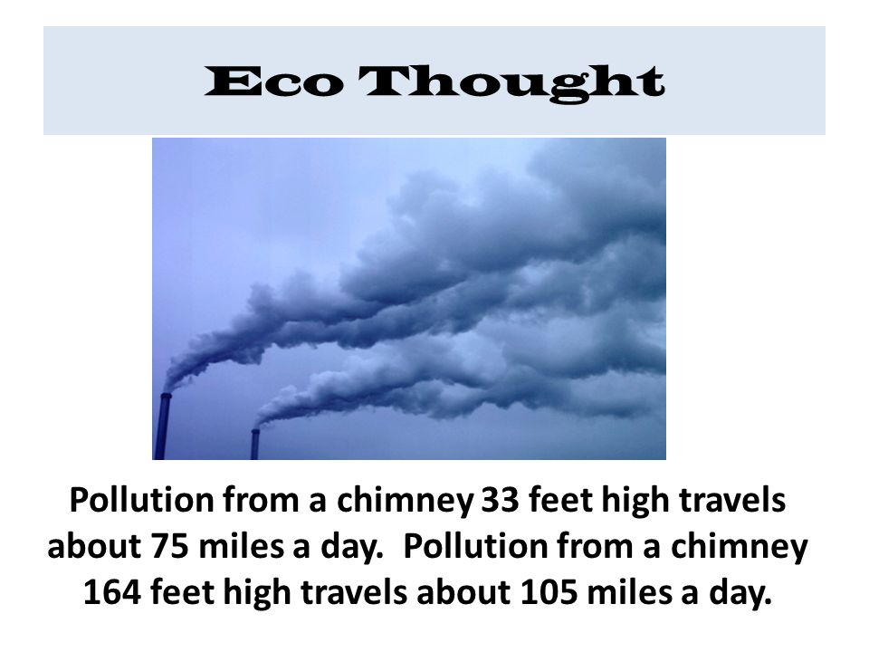 Eco Thought Pollution from a chimney 33 feet high travels about 75 miles a day.
