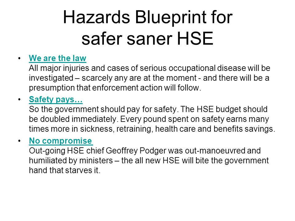Hazards Blueprint for safer saner HSE We are the law All major injuries and cases of serious occupational disease will be investigated – scarcely any are at the moment - and there will be a presumption that enforcement action will follow.We are the law Safety pays… So the government should pay for safety.