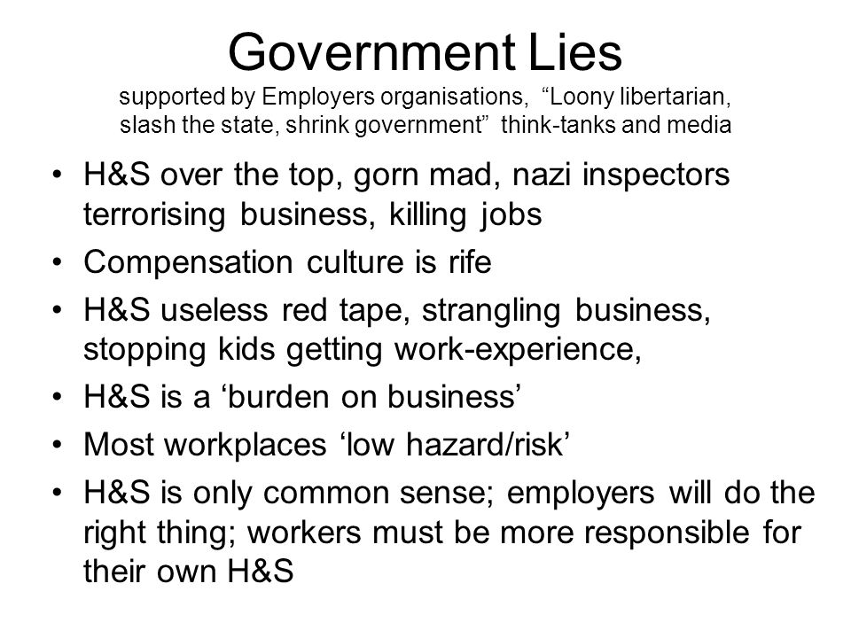 Government Lies supported by Employers organisations, Loony libertarian, slash the state, shrink government think-tanks and media H&S over the top, gorn mad, nazi inspectors terrorising business, killing jobs Compensation culture is rife H&S useless red tape, strangling business, stopping kids getting work-experience, H&S is a 'burden on business' Most workplaces 'low hazard/risk' H&S is only common sense; employers will do the right thing; workers must be more responsible for their own H&S