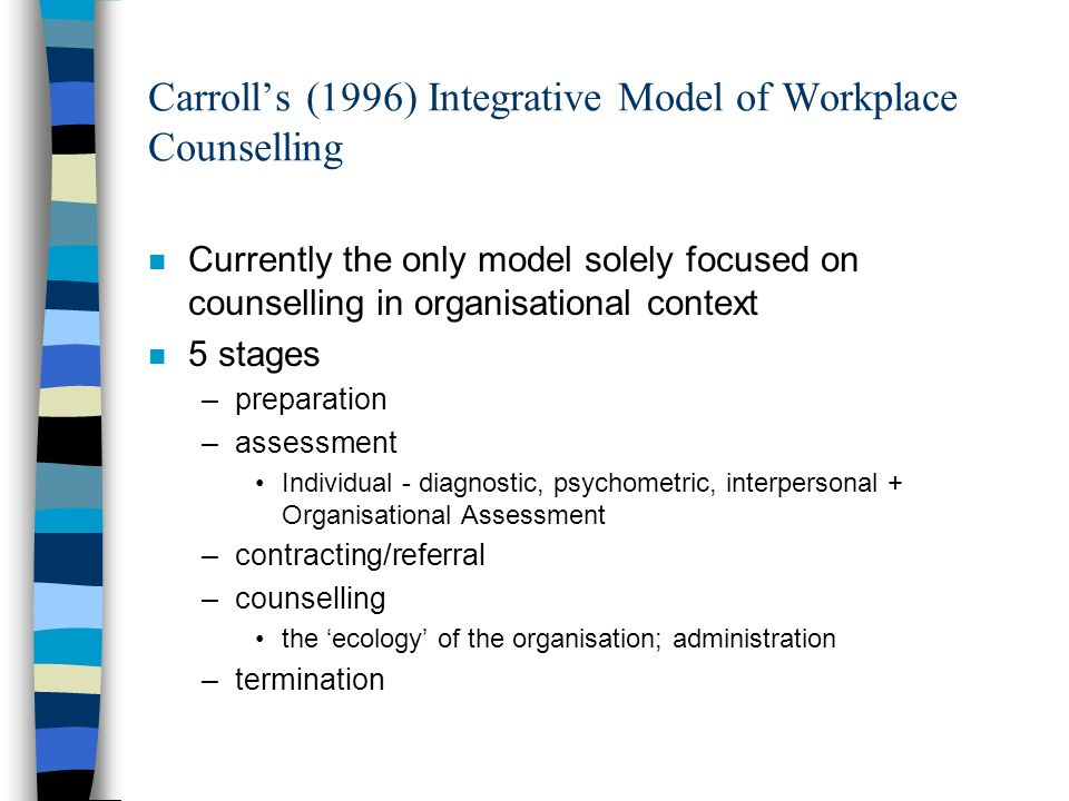 Carroll's (1996) Integrative Model of Workplace Counselling n Currently the only model solely focused on counselling in organisational context n 5 stages –preparation –assessment Individual - diagnostic, psychometric, interpersonal + Organisational Assessment –contracting/referral –counselling the 'ecology' of the organisation; administration –termination