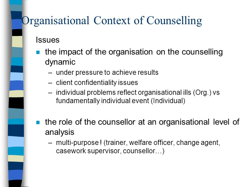 Organisational Context of Counselling Issues n the impact of the organisation on the counselling dynamic –under pressure to achieve results –client confidentiality issues –individual problems reflect organisational ills (Org.) vs fundamentally individual event (Individual) n the role of the counsellor at an organisational level of analysis –multi-purpose .