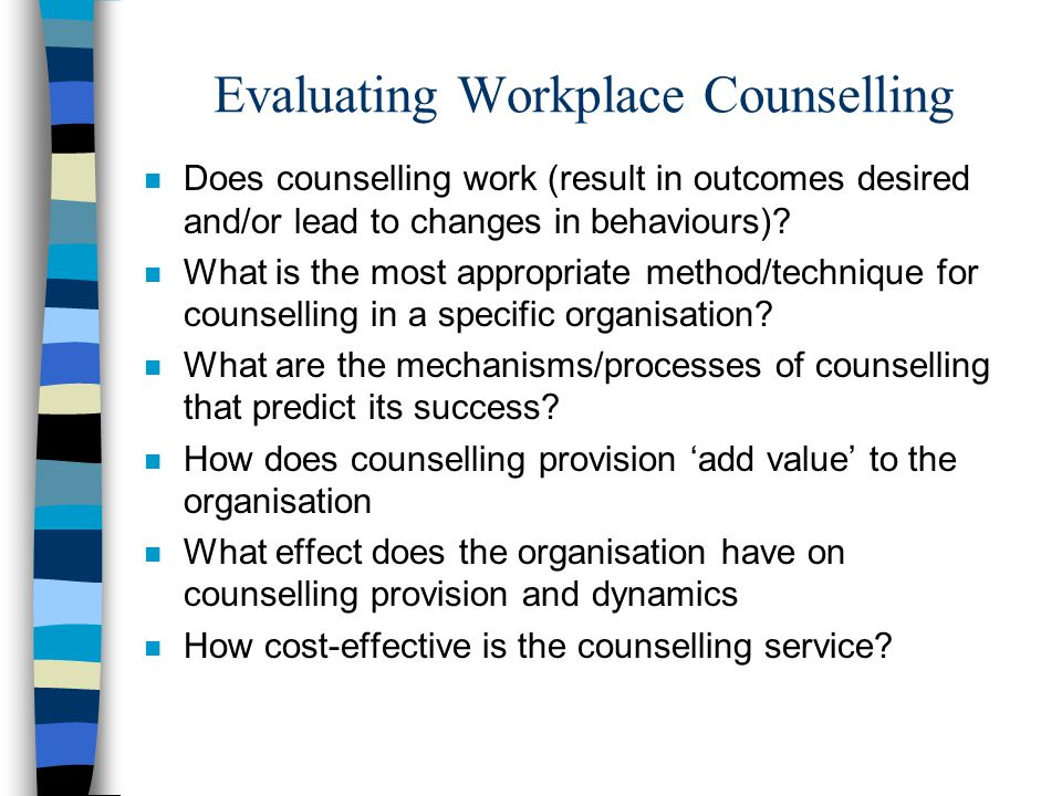Evaluating Workplace Counselling n Does counselling work (result in outcomes desired and/or lead to changes in behaviours).