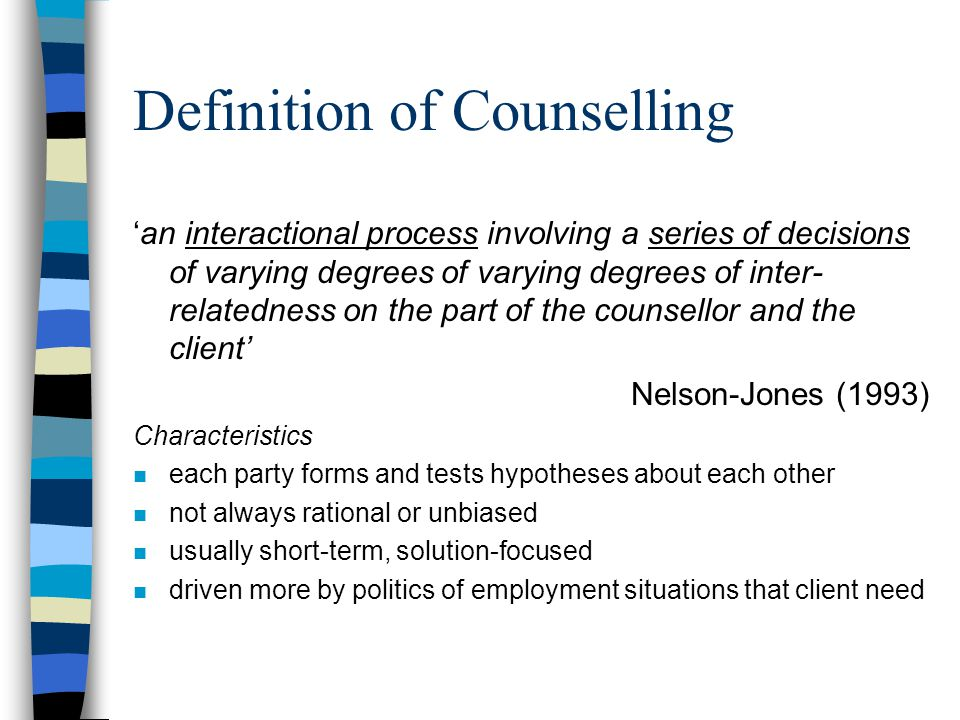 Definition of Counselling 'an interactional process involving a series of decisions of varying degrees of varying degrees of inter- relatedness on the part of the counsellor and the client' Nelson-Jones (1993) Characteristics n each party forms and tests hypotheses about each other n not always rational or unbiased n usually short-term, solution-focused n driven more by politics of employment situations that client need