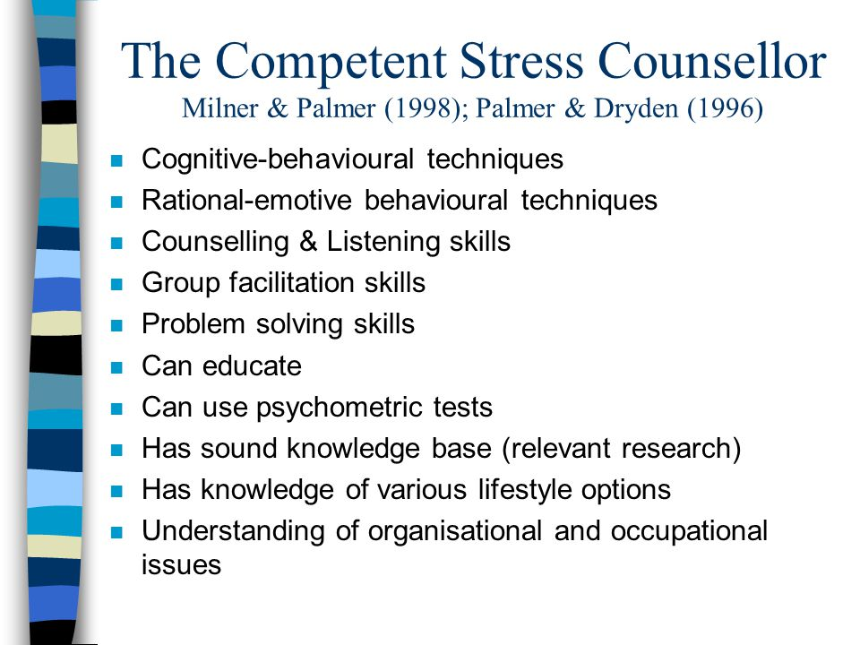 The Competent Stress Counsellor Milner & Palmer (1998); Palmer & Dryden (1996) n Cognitive-behavioural techniques n Rational-emotive behavioural techniques n Counselling & Listening skills n Group facilitation skills n Problem solving skills n Can educate n Can use psychometric tests n Has sound knowledge base (relevant research) n Has knowledge of various lifestyle options n Understanding of organisational and occupational issues
