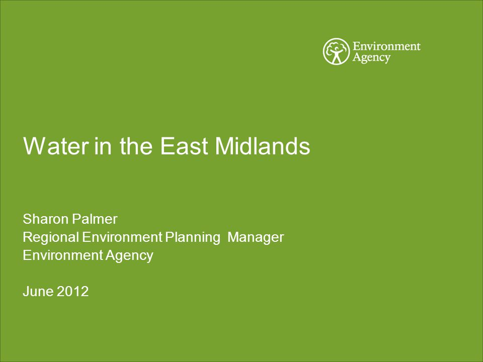 Water in the East Midlands Sharon Palmer Regional Environment Planning Manager Environment Agency June 2012