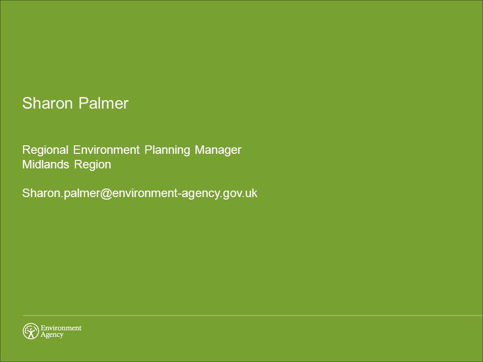 Sharon Palmer Regional Environment Planning Manager Midlands Region Sharon.palmer@environment-agency.gov.uk