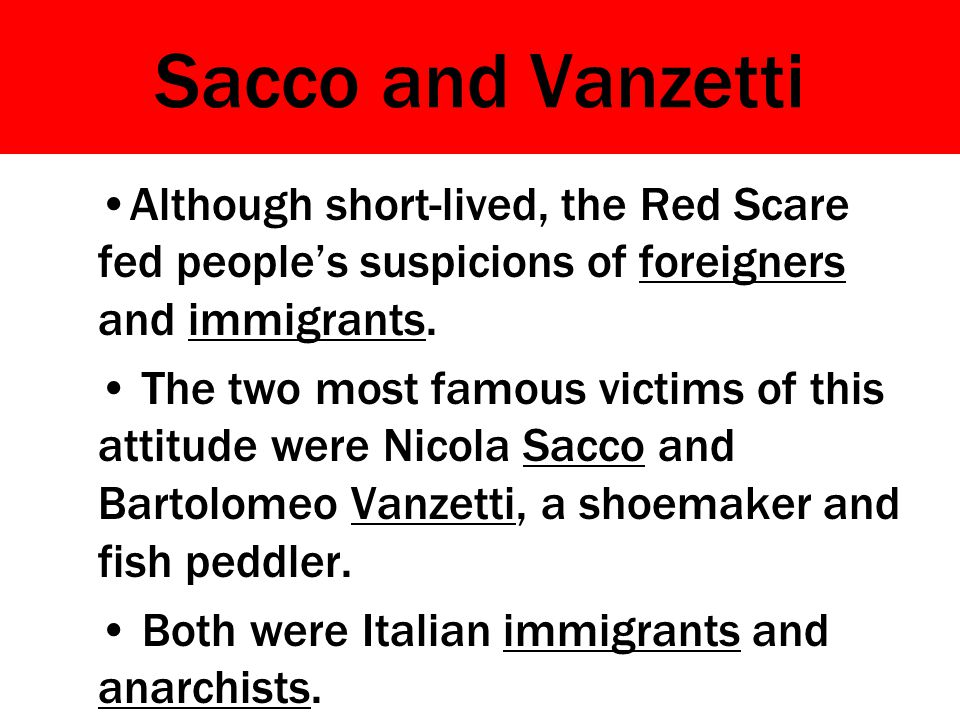 Sacco and Vanzetti Although short-lived, the Red Scare fed people's suspicions of foreigners and immigrants. The two most famous victims of this attit