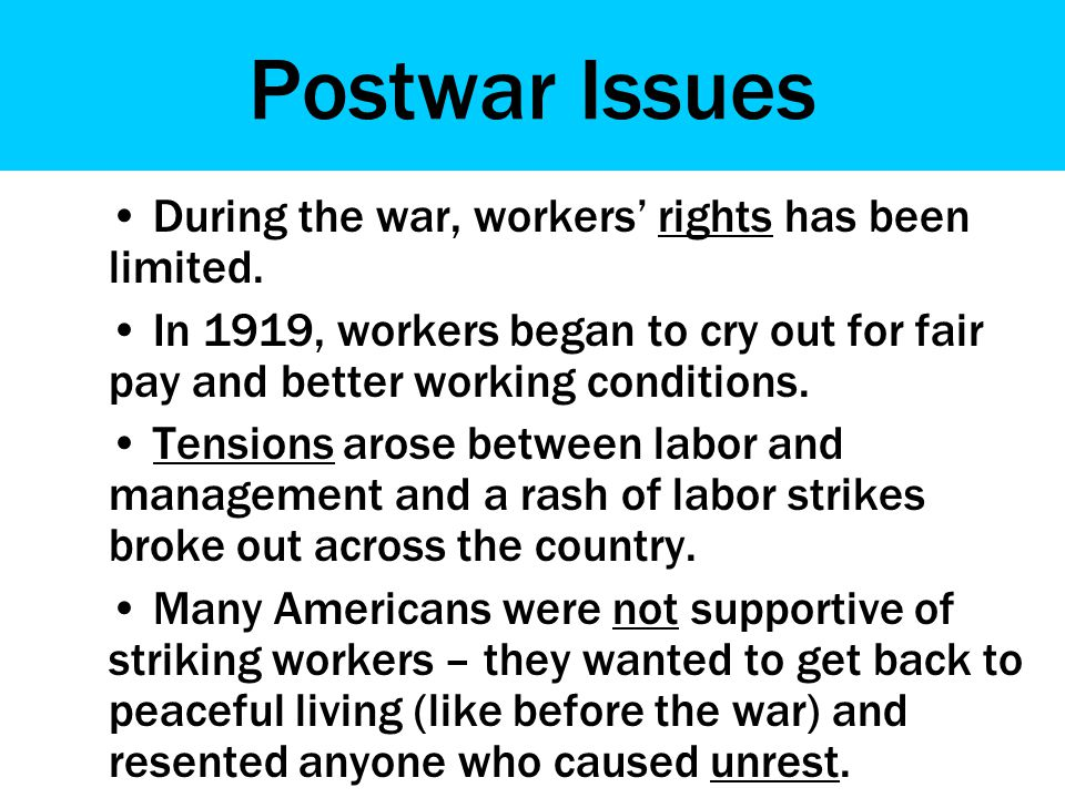 Postwar Issues During the war, workers' rights has been limited. In 1919, workers began to cry out for fair pay and better working conditions. Tension