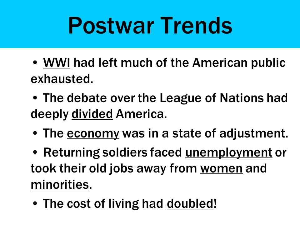 Postwar Trends WWI had left much of the American public exhausted. The debate over the League of Nations had deeply divided America. The economy was i