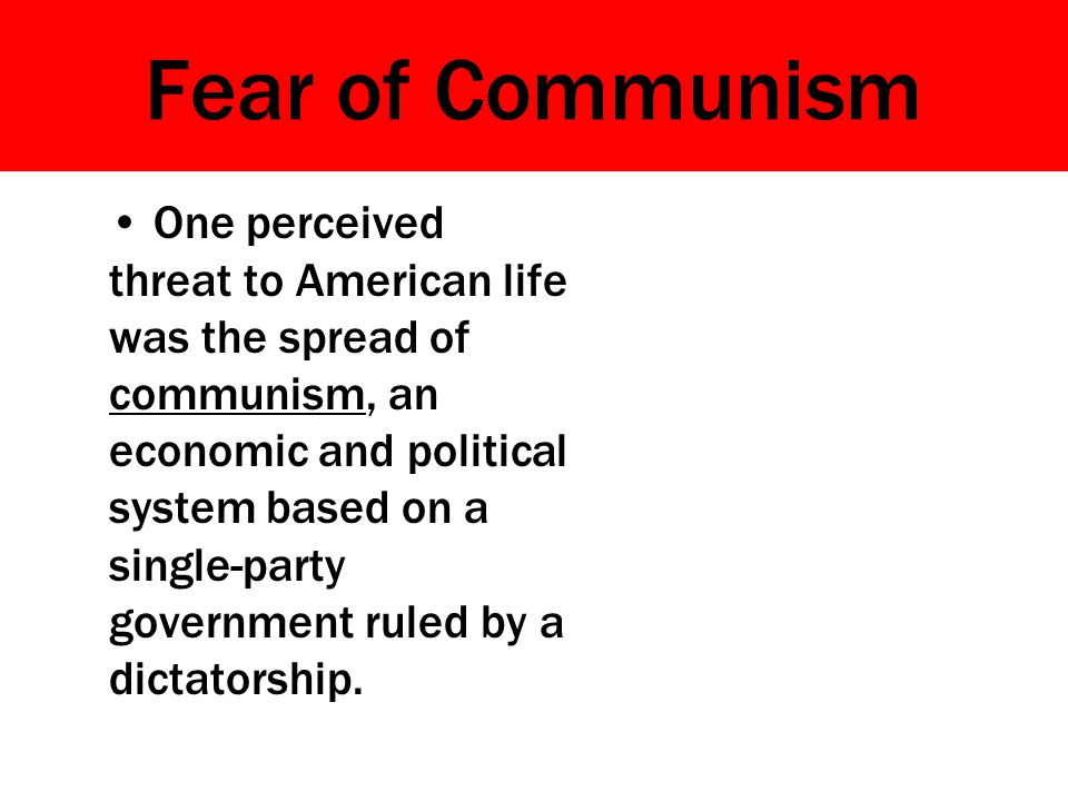 Fear of Communism One perceived threat to American life was the spread of communism, an economic and political system based on a single-party governme
