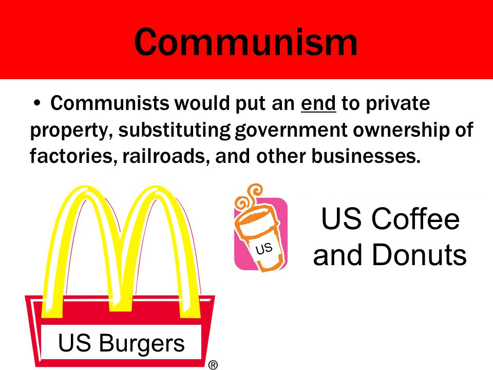 Communism Communists would put an end to private property, substituting government ownership of factories, railroads, and other businesses. US Burgers