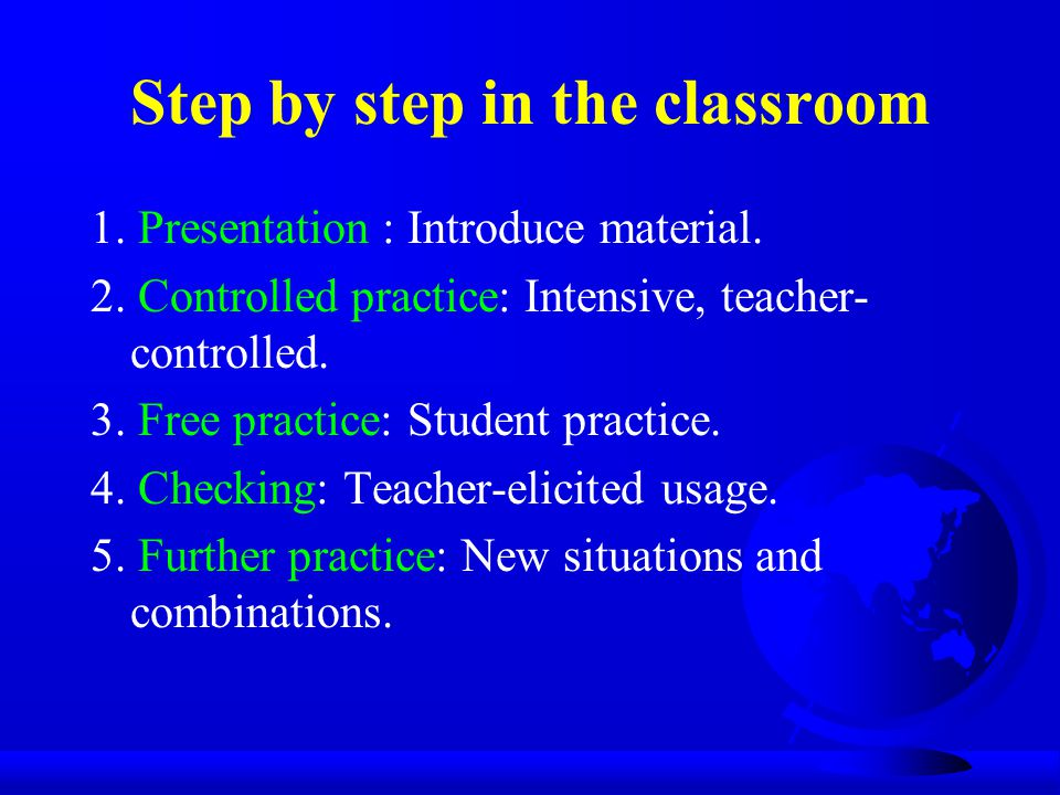 Step by step in the classroom 1. Presentation : Introduce material. 2. Controlled practice: Intensive, teacher- controlled. 3. Free practice: Student