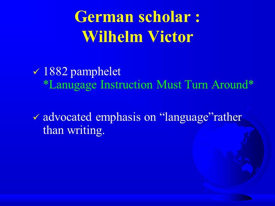 "German scholar : Wilhelm Victor 1882 pamphelet *Lanugage Instruction Must Turn Around* advocated emphasis on ""language""rather than writing."