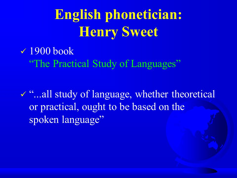 English phonetician: Henry Sweet 1900 book The Practical Study of Languages ...all study of language, whether theoretical or practical, ought to be based on the spoken language