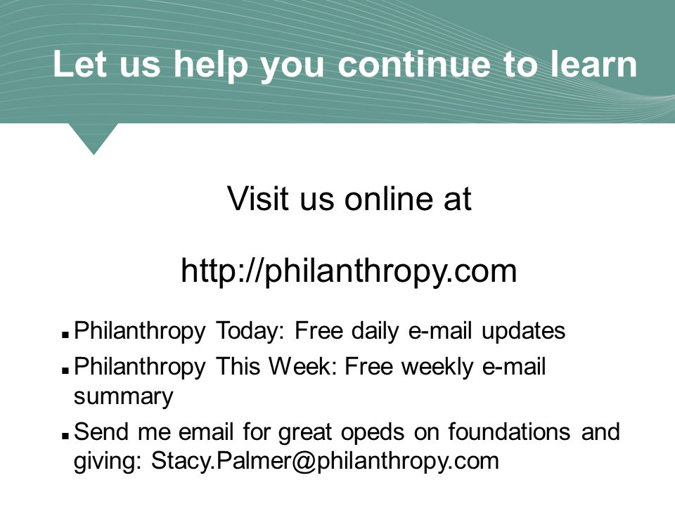 Let us help you continue to learn Visit us online at http://philanthropy.com Philanthropy Today: Free daily e-mail updates Philanthropy This Week: Free weekly e-mail summary Send me email for great opeds on foundations and giving: Stacy.Palmer@philanthropy.com