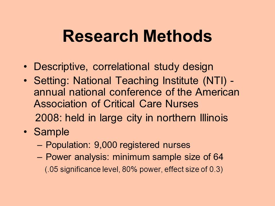 Research Methods Descriptive, correlational study design Setting: National Teaching Institute (NTI) - annual national conference of the American Association of Critical Care Nurses 2008: held in large city in northern Illinois Sample –Population: 9,000 registered nurses –Power analysis: minimum sample size of 64 (.05 significance level, 80% power, effect size of 0.3)