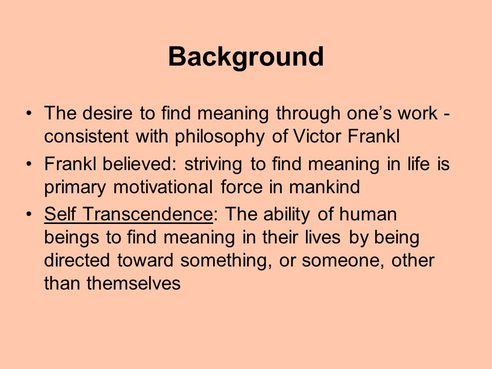 Background The desire to find meaning through one's work - consistent with philosophy of Victor Frankl Frankl believed: striving to find meaning in life is primary motivational force in mankind Self Transcendence: The ability of human beings to find meaning in their lives by being directed toward something, or someone, other than themselves