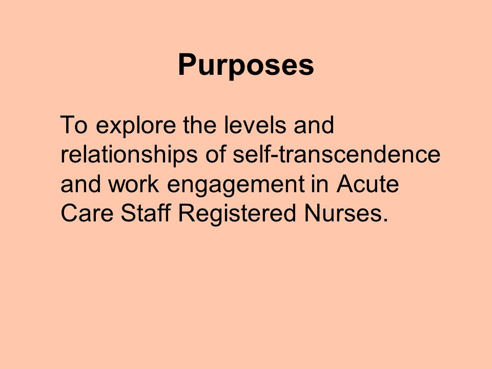 Purposes To explore the levels and relationships of self-transcendence and work engagement in Acute Care Staff Registered Nurses.