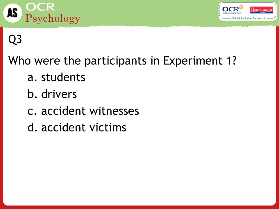 Psychology Q4 Which verb was not used in Experiment 1? a.hit b.smashed c.struck d.contacted