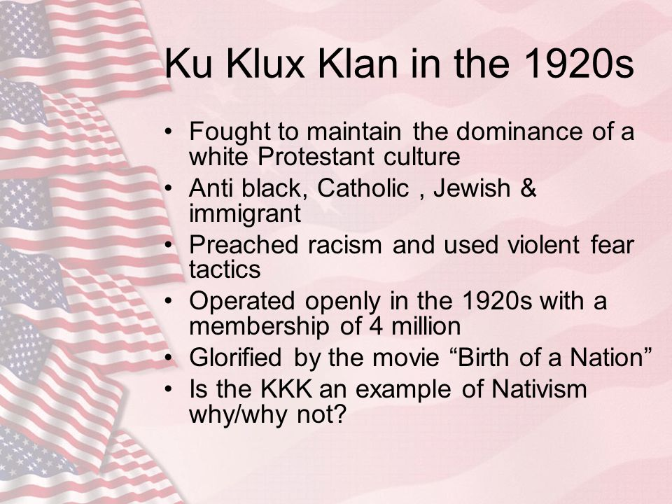 Ku Klux Klan in the 1920s Fought to maintain the dominance of a white Protestant culture Anti black, Catholic, Jewish & immigrant Preached racism and
