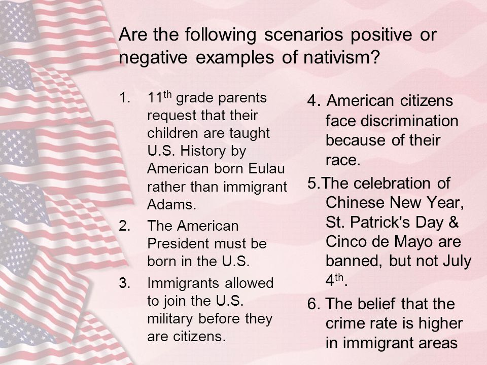 Are the following scenarios positive or negative examples of nativism? 1.11 th grade parents request that their children are taught U.S. History by Am