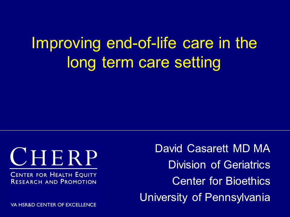 Improving end-of-life care in the long term care setting David Casarett MD MA Division of Geriatrics Center for Bioethics University of Pennsylvania