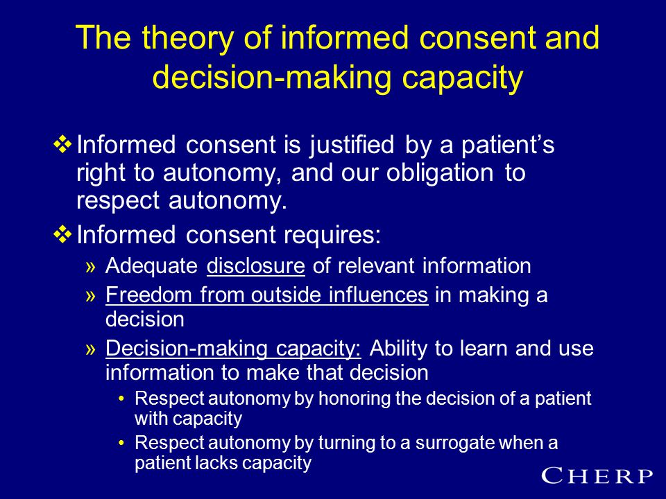 The theory of informed consent and decision-making capacity  Informed consent is justified by a patient's right to autonomy, and our obligation to respect autonomy.