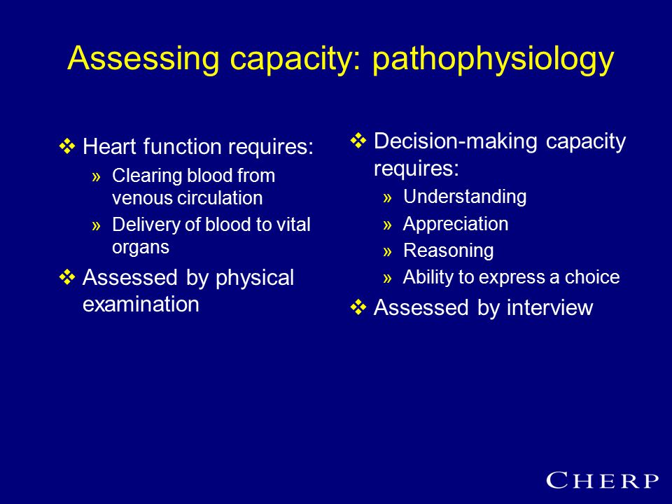 Assessing capacity: pathophysiology  Heart function requires: »Clearing blood from venous circulation »Delivery of blood to vital organs  Assessed by physical examination  Decision-making capacity requires: »Understanding »Appreciation »Reasoning »Ability to express a choice  Assessed by interview