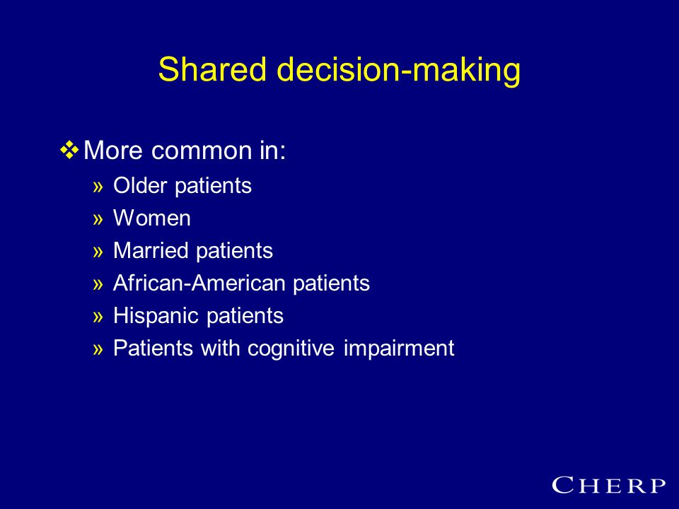 Shared decision-making  More common in: »Older patients »Women »Married patients »African-American patients »Hispanic patients »Patients with cognitive impairment