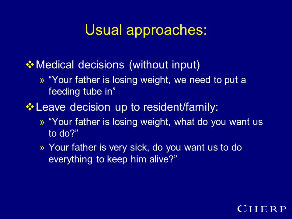 Usual approaches:  Medical decisions (without input) » Your father is losing weight, we need to put a feeding tube in  Leave decision up to resident/family: » Your father is losing weight, what do you want us to do »Your father is very sick, do you want us to do everything to keep him alive